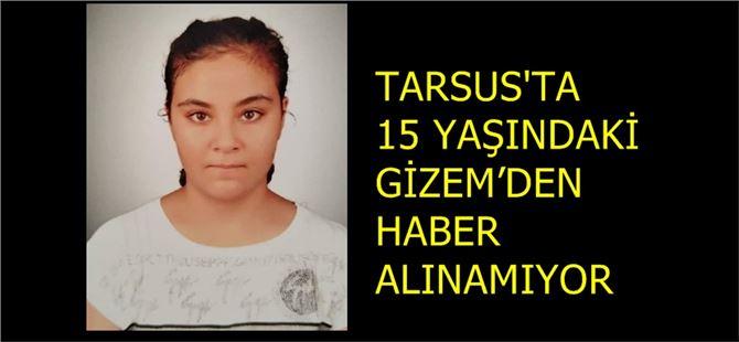 Tarsus'ta 15 yaşındaki Gizem Arslan'dan haber alınamıyor