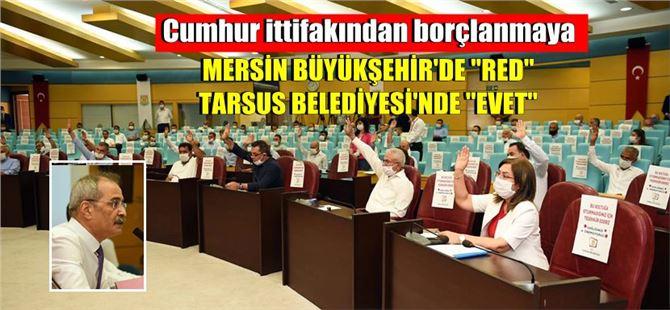"""Büyükşehir'de borçlanmaya red veren Cumhur ittifakından, Tarsus'ta """"evet"""""""