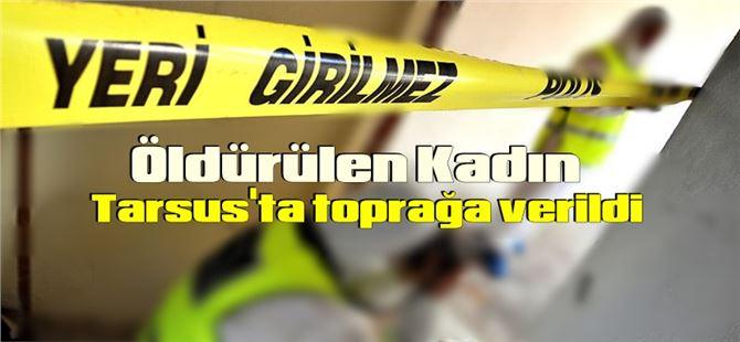 Mersin'de öldürülen kadın, Tarsus'ta toprağa verildi