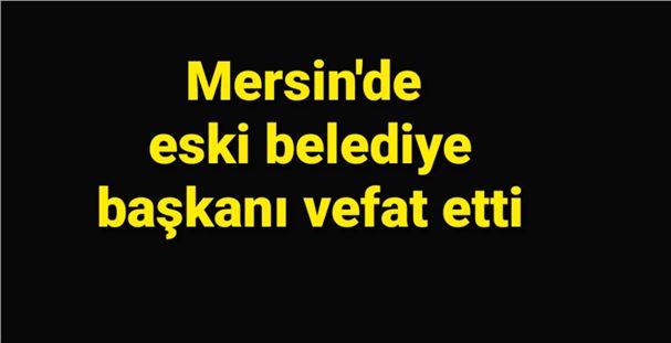 Mersin'de eski belediye başkanı vefat etti