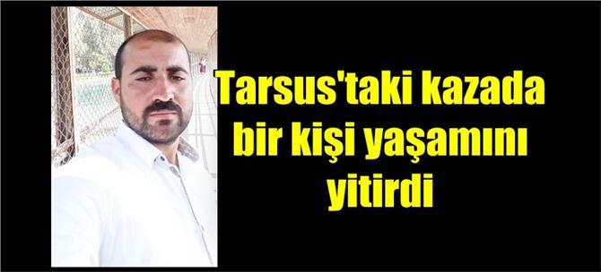 Tarsus'taki kazada bir kişi yaşamını yitirdi