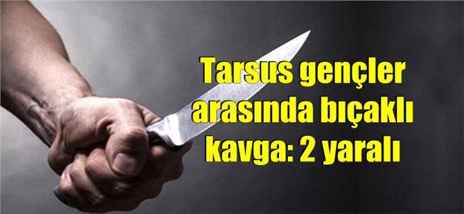 Tarsus gençler arasında bıçaklı kavga: 2 yaralı